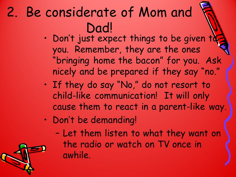 2. Be considerate of Mom and Dad! Dont just expect things to be given to you. Remember, they are the ones bringing home the bacon for you. Ask nicely