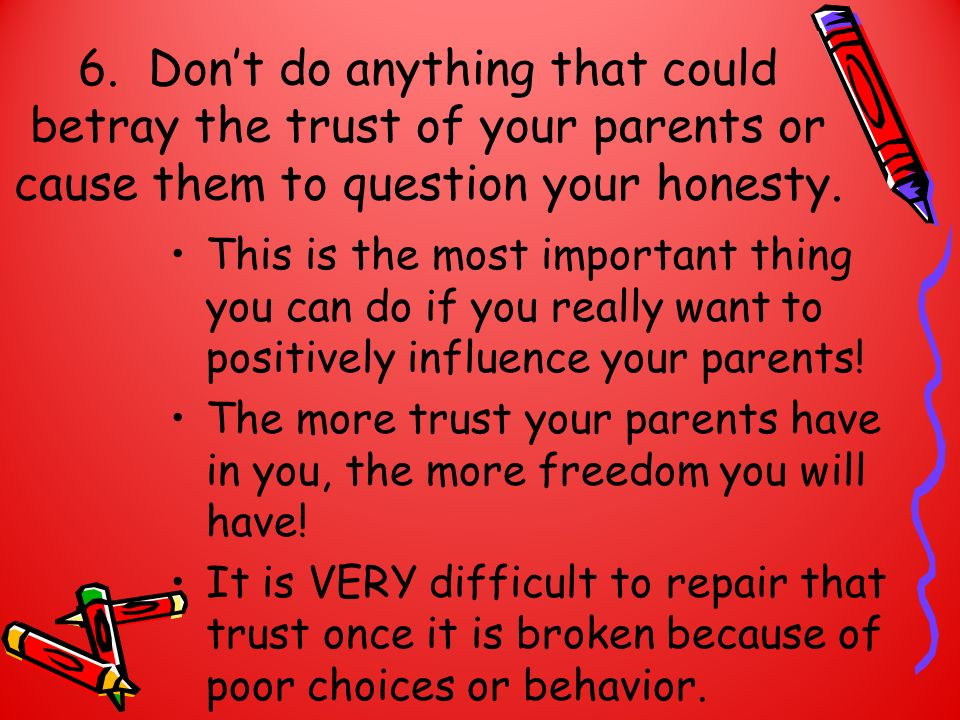 6. Dont do anything that could betray the trust of your parents or cause them to question your honesty. This is the most important thing you can do if