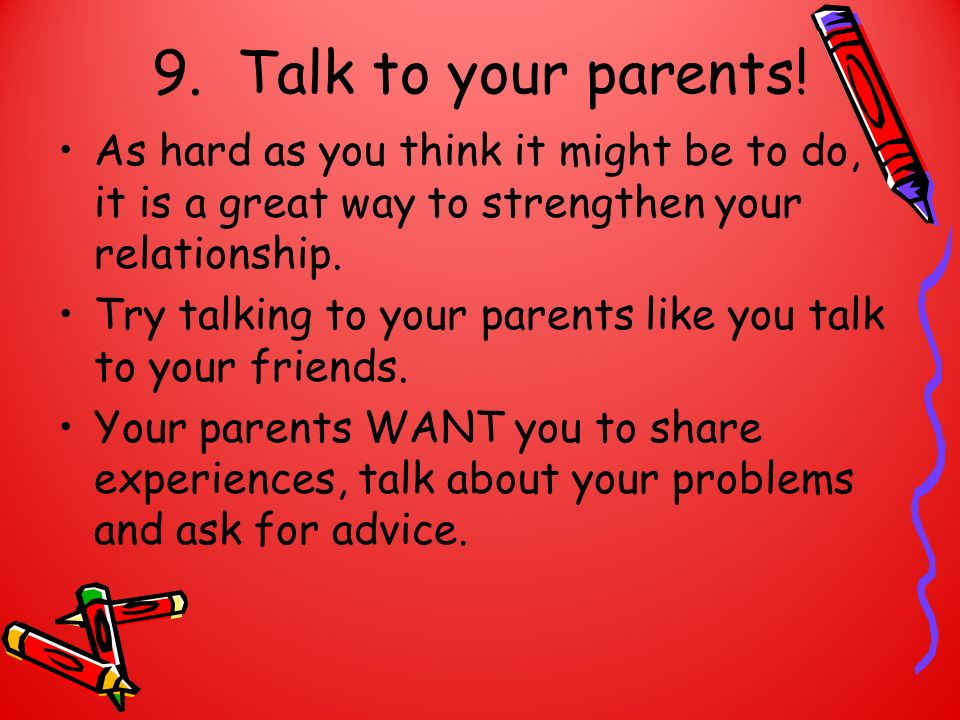 9. Talk to your parents! As hard as you think it might be to do, it is a great way to strengthen your relationship. Try talking to your parents like y