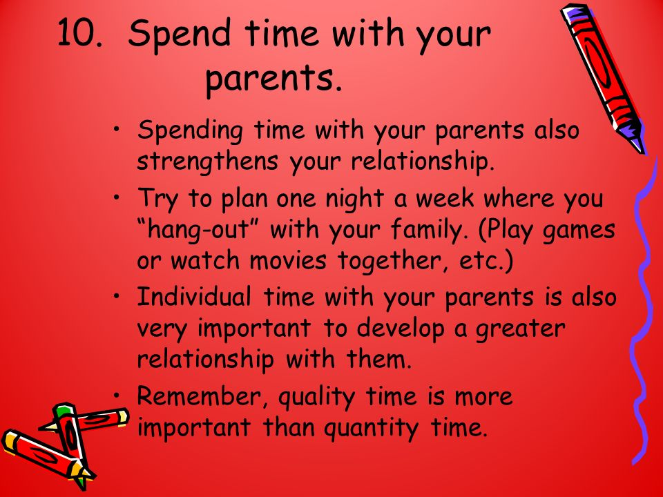 10. Spend time with your parents. Spending time with your parents also strengthens your relationship. Try to plan one night a week where you hang-out