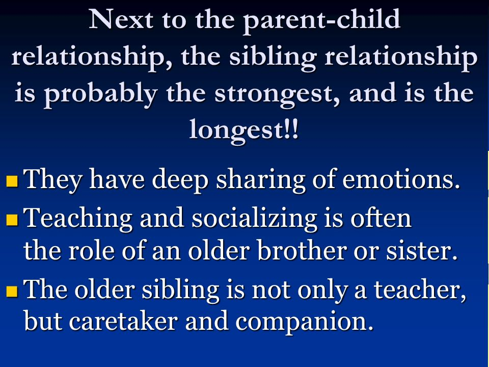 Next to the parent-childrelationship, the sibling relationship is probably the strongest, and is the longest!! They have deep sharing of emotions. Tea