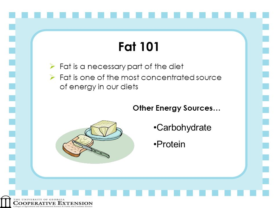 Fat 101 Fat is a necessary part of the diet Fat is one of the most concentrated source of energy in our diets Other Energy Sources… Carbohydrate Prote