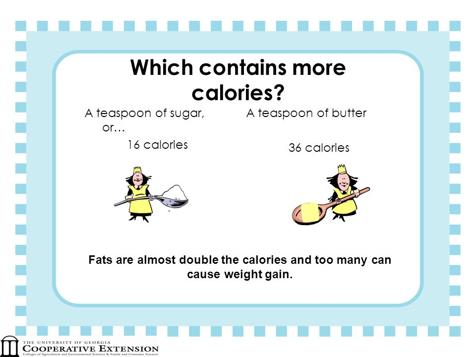 Which contains more calories? A teaspoon of sugar, or… 16 calories A teaspoon of butter 36 calories Fats are almost double the calories and too many c