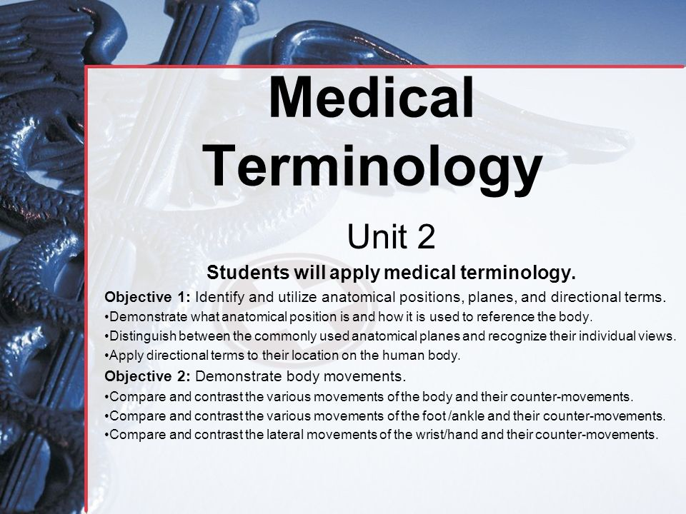 Medical Terminology Unit 2 Students will apply medical terminology. Objective 1: Identify and utilize anatomical positions, planes, and directional te