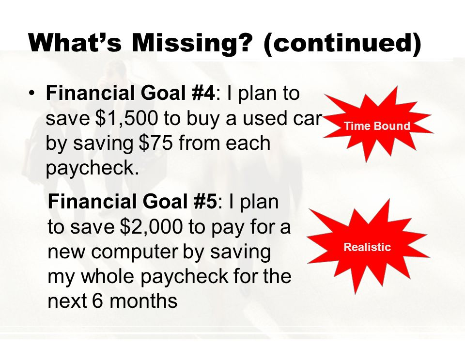 Whats Missing? (continued) Financial Goal #4Financial Goal #4: I plan to save $1,500 to buy a used car by saving $75 from each paycheck. Time Bound Re