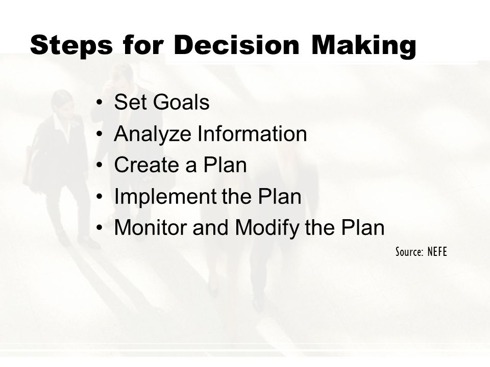 Steps for Decision Making Set Goals Analyze Information Create a Plan Implement the Plan Monitor and Modify the Plan Source: NEFE