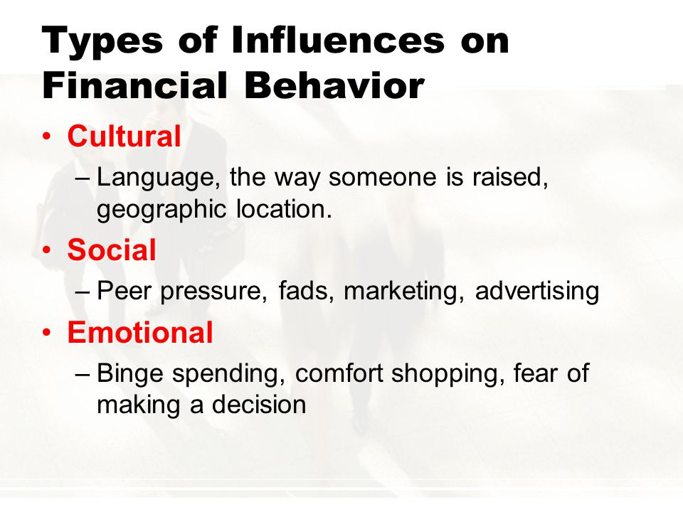 Types of Influences on Financial Behavior CulturalCultural –Language, the way someone is raised, geographic location. SocialSocial –Peer pressure, fad