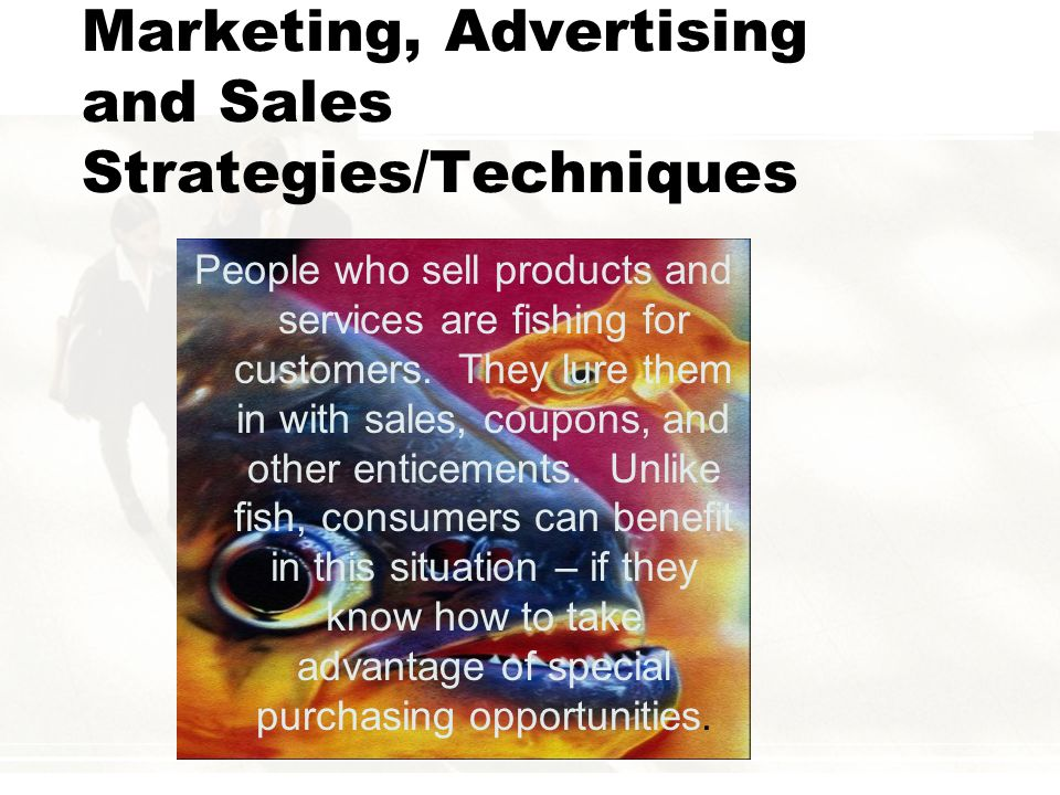 Marketing, Advertising and Sales Strategies/Techniques People who sell products and services are fishing for customers. They lure them in with sales,