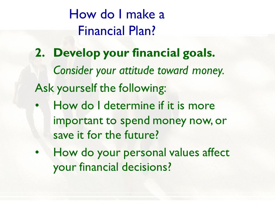 How do I make a Financial Plan? 2.Develop your financial goals. Consider your attitude toward money. Ask yourself the following: How do I determine if