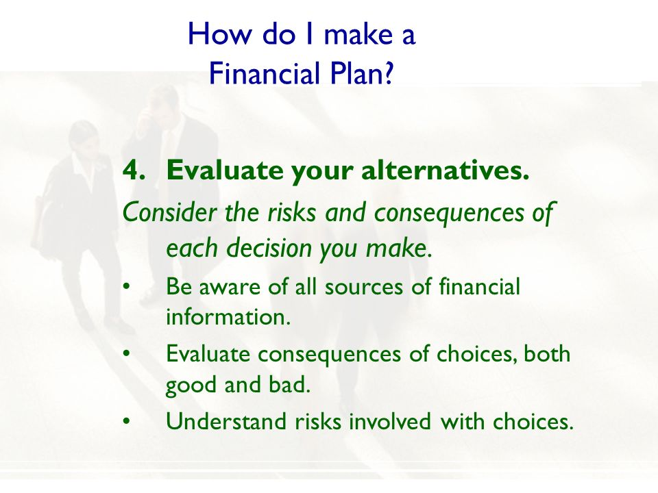 How do I make a Financial Plan? 4.Evaluate your alternatives. Consider the risks and consequences of each decision you make. Be aware of all sources o