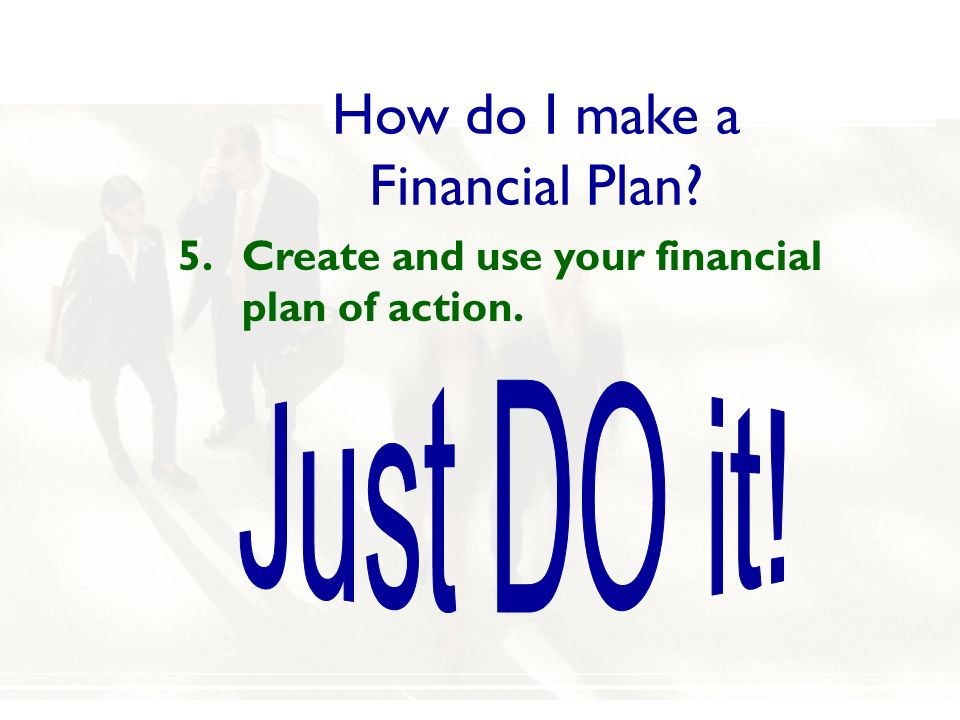 How do I make a Financial Plan? 5.Create and use your financial plan of action.