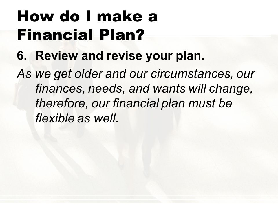 How do I make a Financial Plan? 6.Review and revise your plan. As we get older and our circumstances, our finances, needs, and wants will change, ther