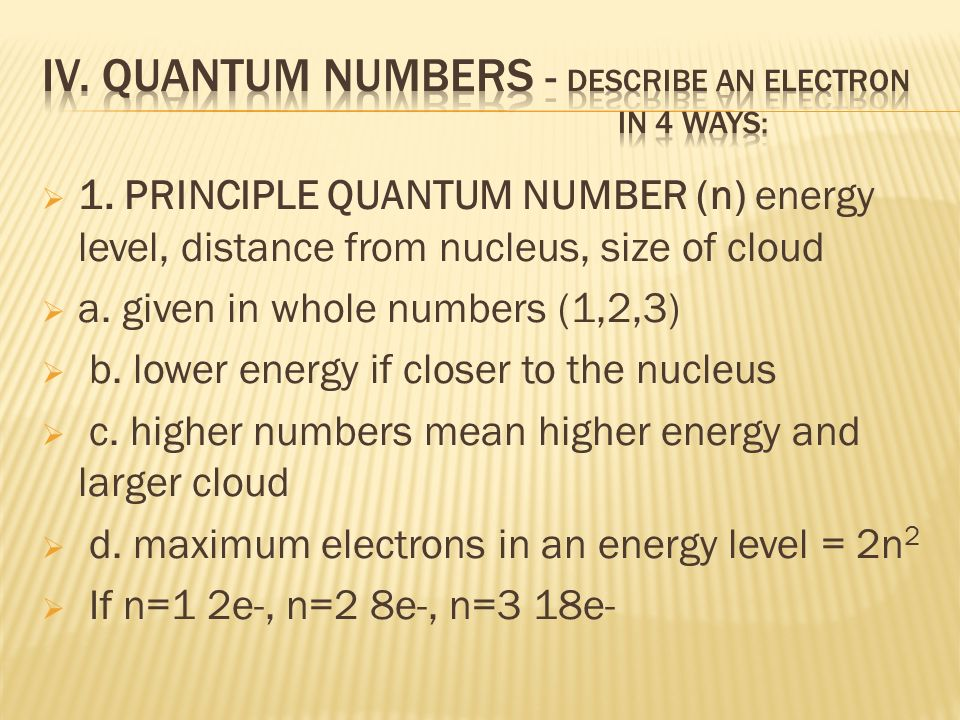 1. PRINCIPLE QUANTUM NUMBER (n) energy level, distance from nucleus, size of cloud a. given in whole numbers (1,2,3) b. lower energy if closer to the