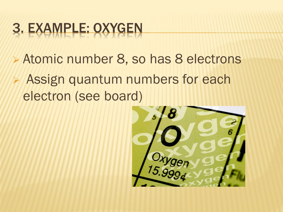 Atomic number 8, so has 8 electrons Assign quantum numbers for each electron (see board)