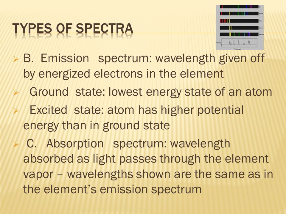 B. Emission spectrum: wavelength given off by energized electrons in the element Ground state: lowest energy state of an atom Excited state: atom has