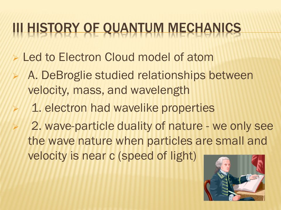 Led to Electron Cloud model of atom A. DeBroglie studied relationships between velocity, mass, and wavelength 1. electron had wavelike properties 2. w