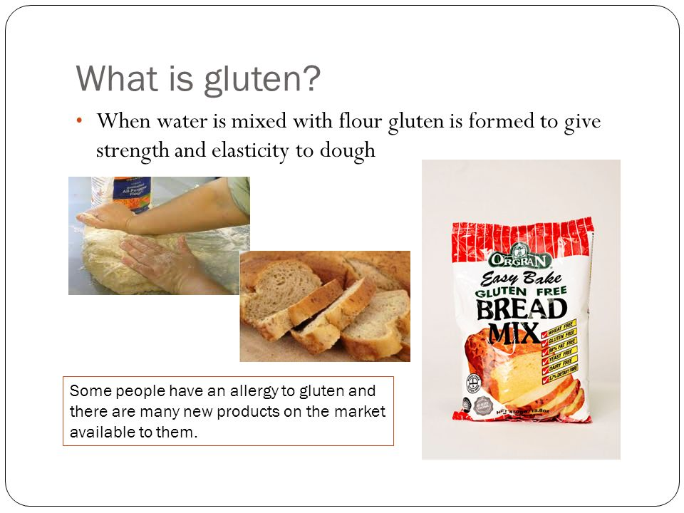 What is gluten? When water is mixed with flour gluten is formed to give strength and elasticity to dough Some people have an allergy to gluten and the