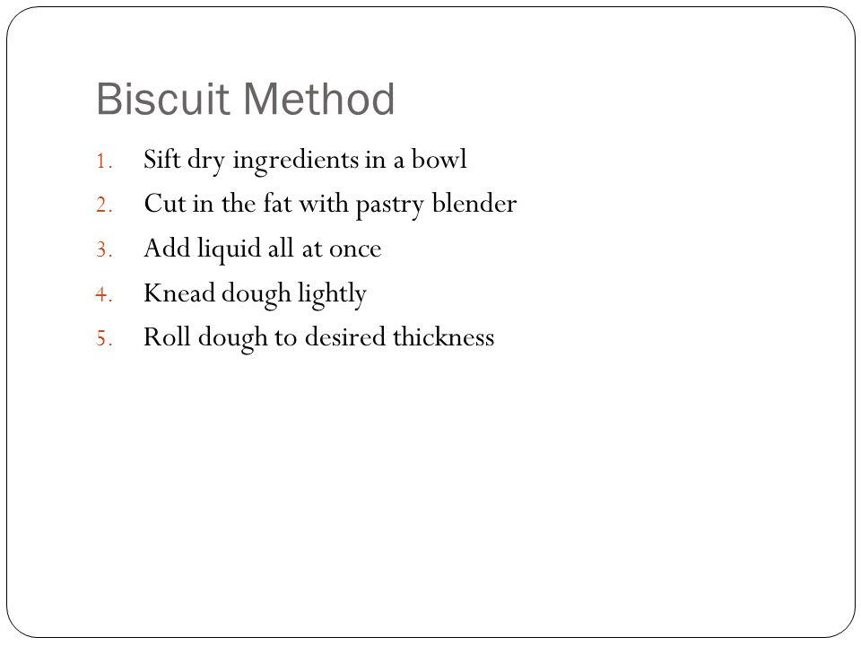 Biscuit Method 1. Sift dry ingredients in a bowl 2. Cut in the fat with pastry blender 3. Add liquid all at once 4. Knead dough lightly 5. Roll dough