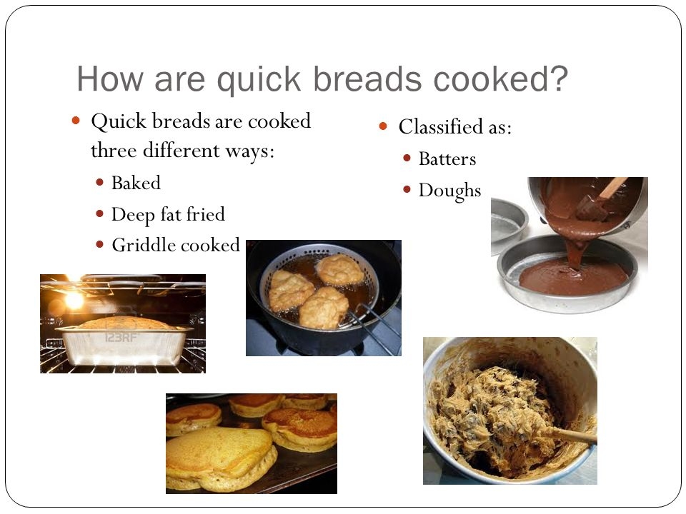 How are quick breads cooked? Quick breads are cooked three different ways: Baked Deep fat fried Griddle cooked Classified as: Batters Doughs