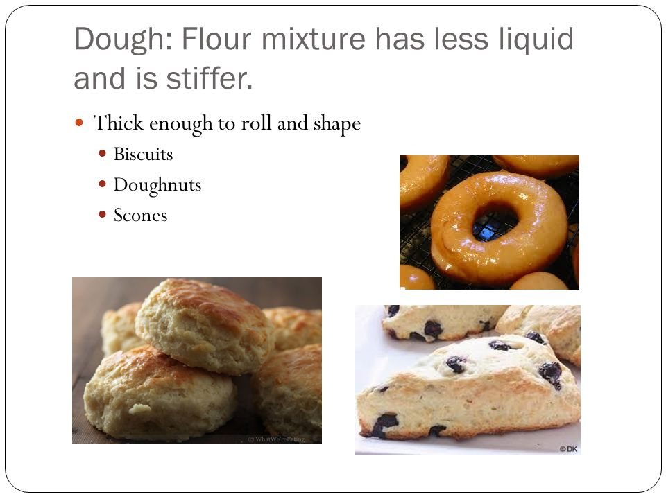 Dough: Flour mixture has less liquid and is stiffer. Thick enough to roll and shape Biscuits Doughnuts Scones