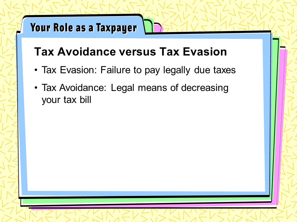 Tax Avoidance versus Tax Evasion Tax Evasion: Failure to pay legally due taxes Tax Avoidance: Legal means of decreasing your tax bill