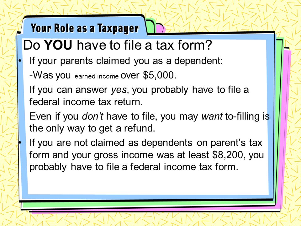 Do YOU have to file a tax form? If your parents claimed you as a dependent: -Was you earned income over $5,000. If you can answer yes, you probably ha