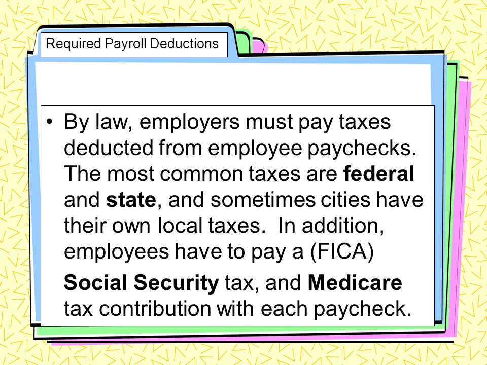 Required Payroll Deductions By law, employers must pay taxes deducted from employee paychecks.