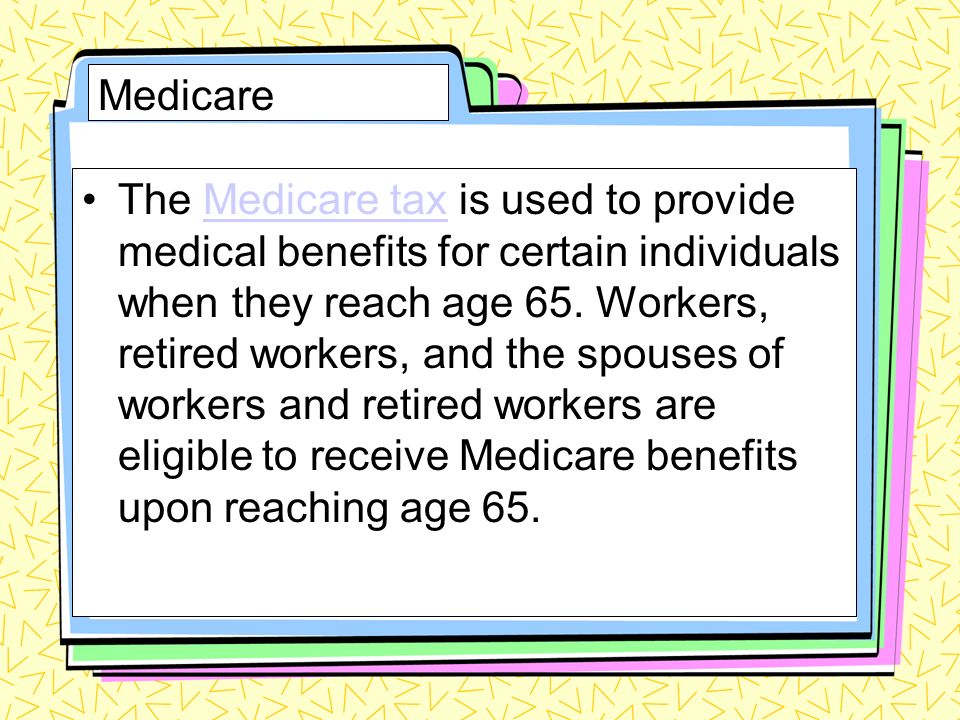 Medicare The Medicare tax is used to provide medical benefits for certain individuals when they reach age 65. Workers, retired workers, and the spouse