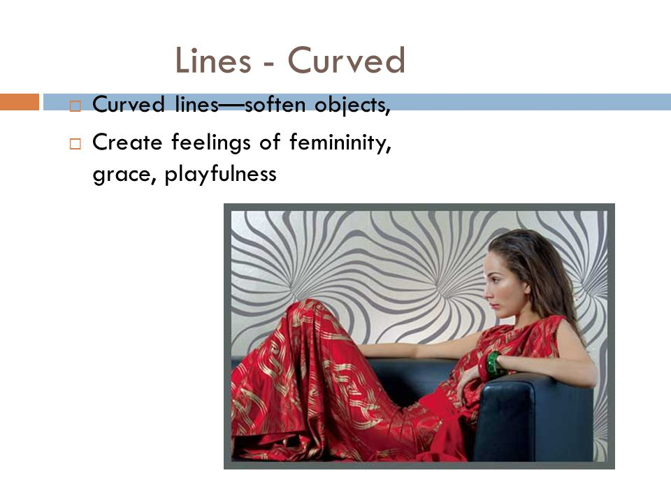 Lines - Curved Curved linessoften objects, Create feelings of femininity, grace, playfulness