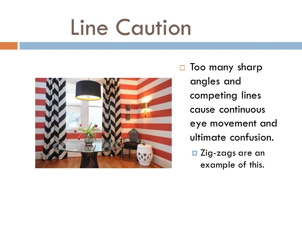 Line Caution Too many sharp angles and competing lines cause continuous eye movement and ultimate confusion.