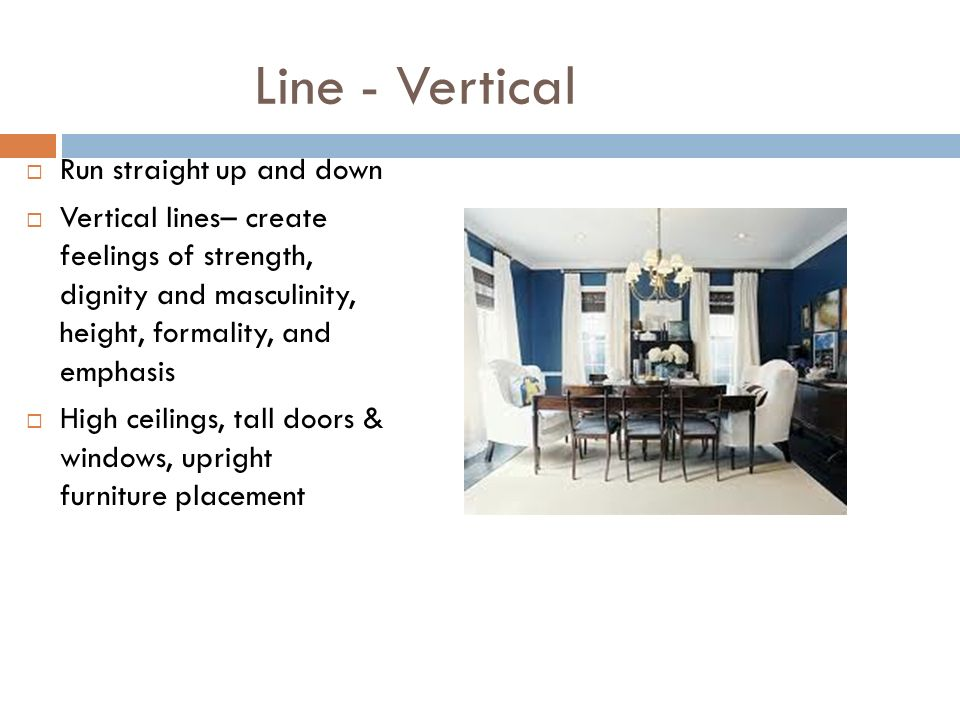 Line - Vertical Run straight up and down Vertical lines– create feelings of strength, dignity and masculinity, height, formality, and emphasis High ceilings, tall doors & windows, upright furniture placement