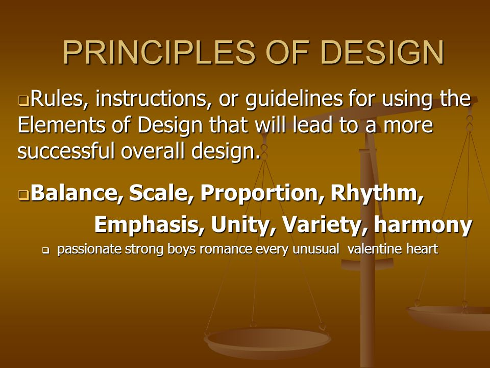 PRINCIPLES OF DESIGN Rules, instructions, or guidelines for using the Elements of Design that will lead to a more successful overall design. Rules, in