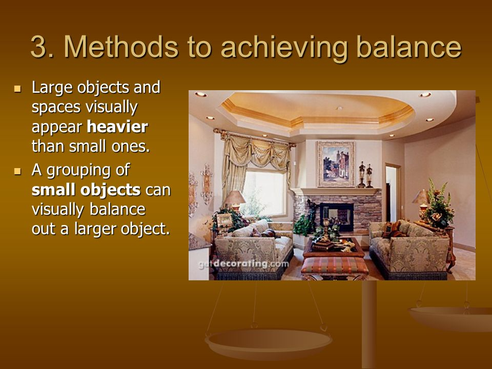 3. Methods to achieving balance Large objects and spaces visually appear heavier than small ones. Large objects and spaces visually appear heavier tha
