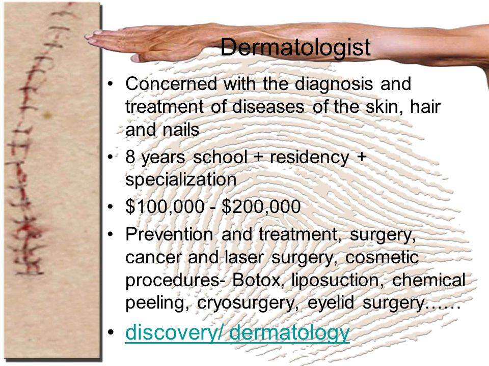 Dermatologist Concerned with the diagnosis and treatment of diseases of the skin, hair and nails 8 years school + residency + specialization $100,000