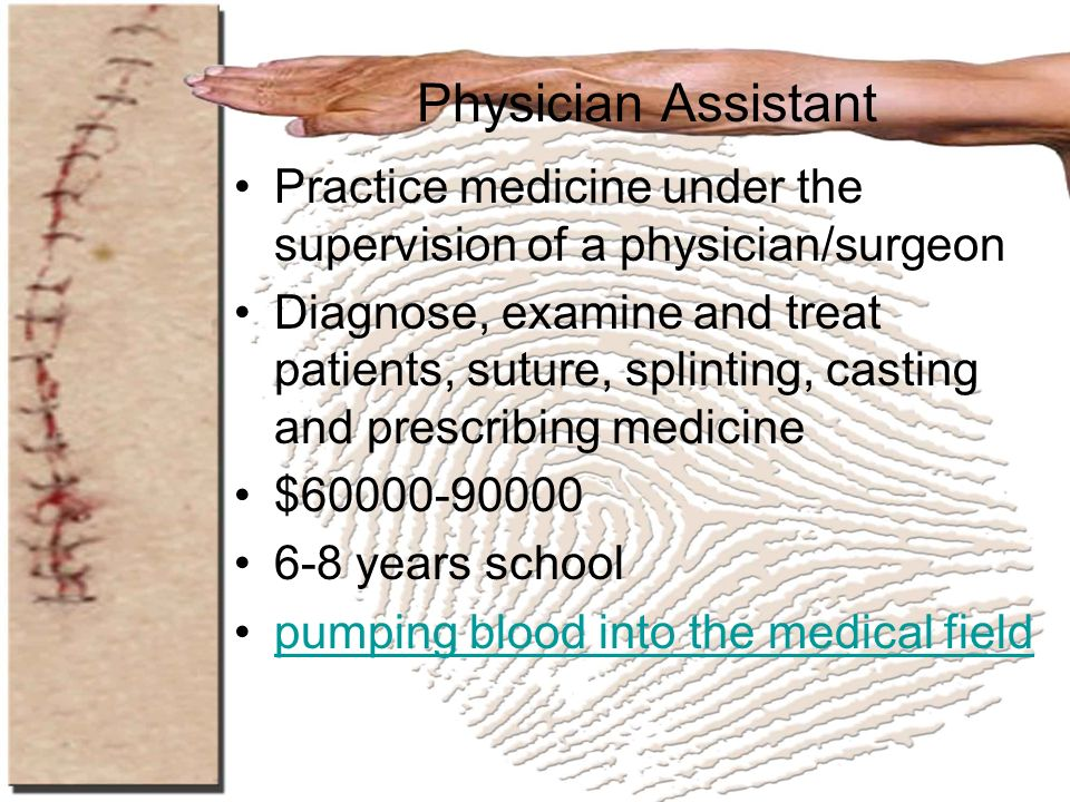 Physician Assistant Practice medicine under the supervision of a physician/surgeon Diagnose, examine and treat patients, suture, splinting, casting an
