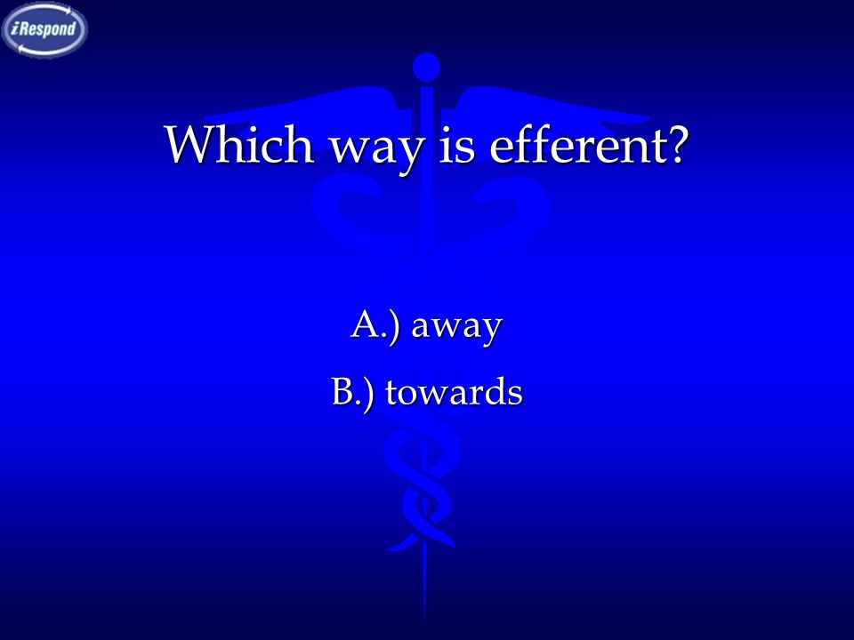 Which way is efferent? A.) away B.) towards