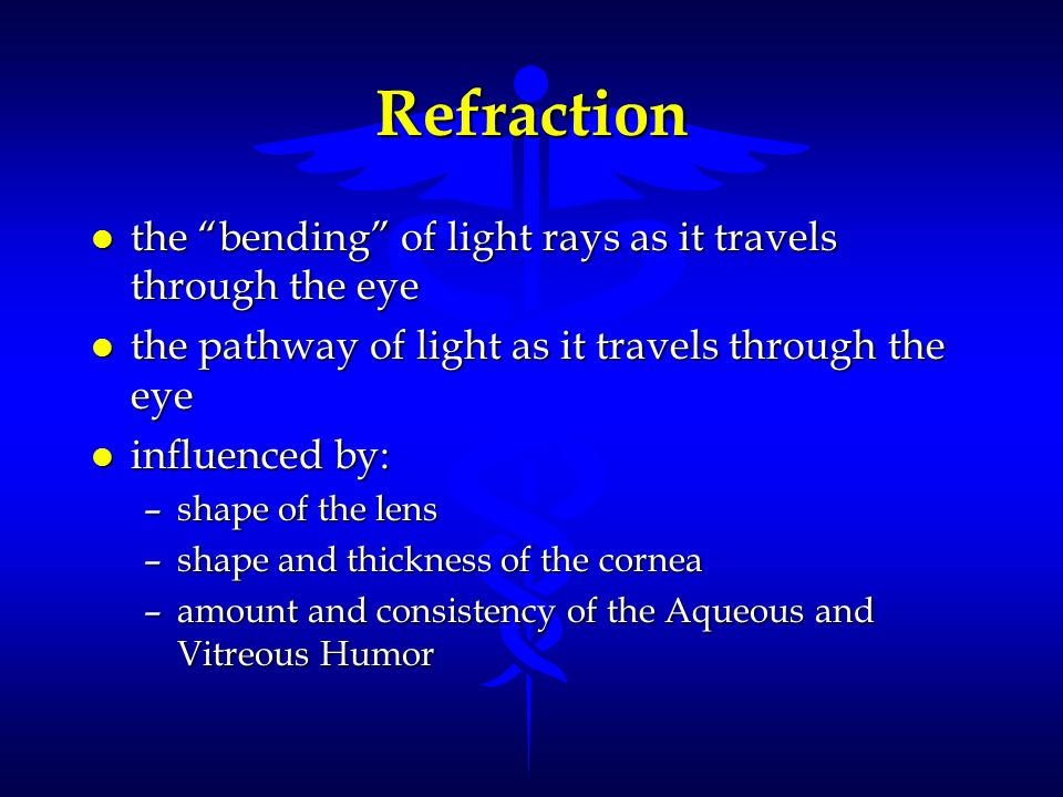 Refraction l the bending of light rays as it travels through the eye l the pathway of light as it travels through the eye l influenced by: –shape of t