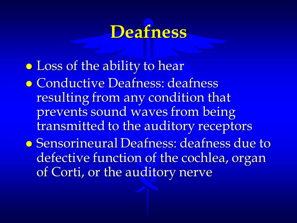 Deafness l Loss of the ability to hear l Conductive Deafness: deafness resulting from any condition that prevents sound waves from being transmitted t