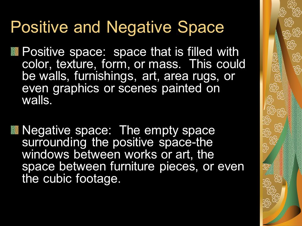 Positive and Negative Space Positive space: space that is filled with color, texture, form, or mass. This could be walls, furnishings, art, area rugs,