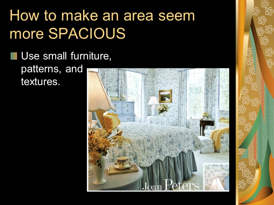 How to make an area seem more SPACIOUS Use small furniture, patterns, and textures.