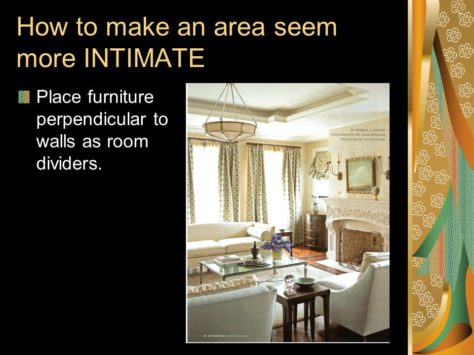 How to make an area seem more INTIMATE Place furniture perpendicular to walls as room dividers.