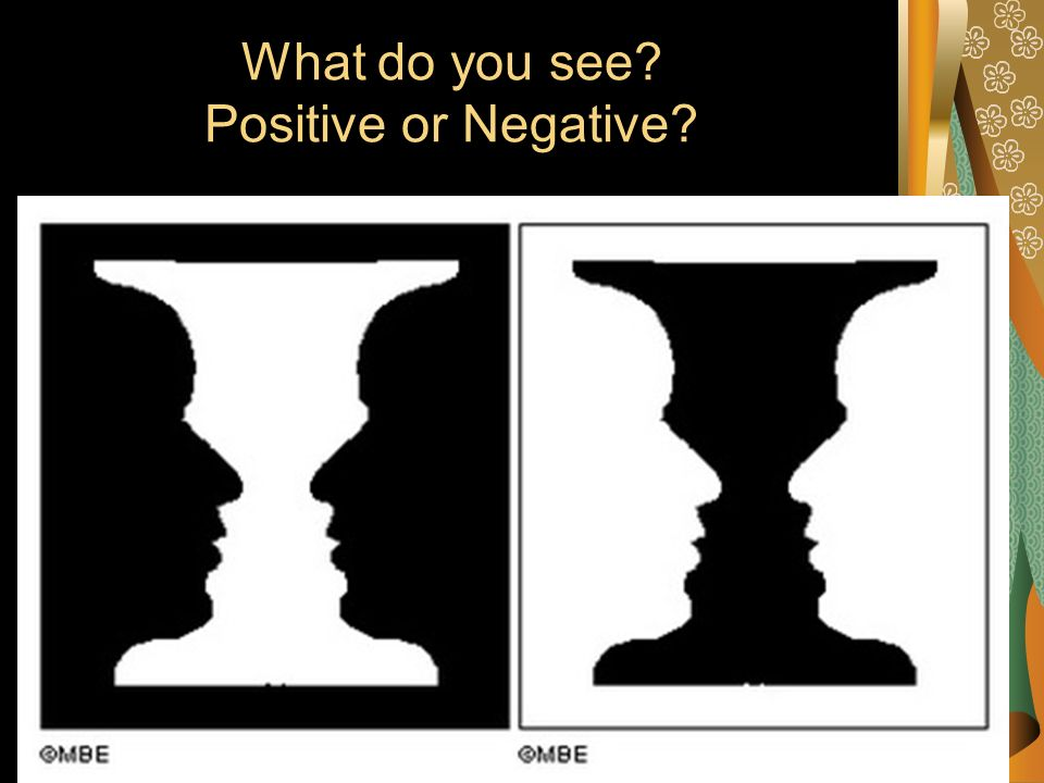 What do you see? Positive or Negative?