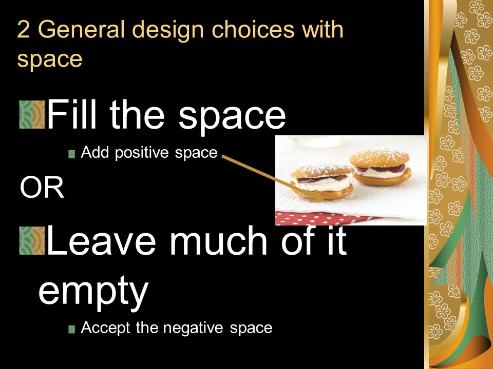 2 General design choices with space Fill the space Add positive space OR Leave much of it empty Accept the negative space