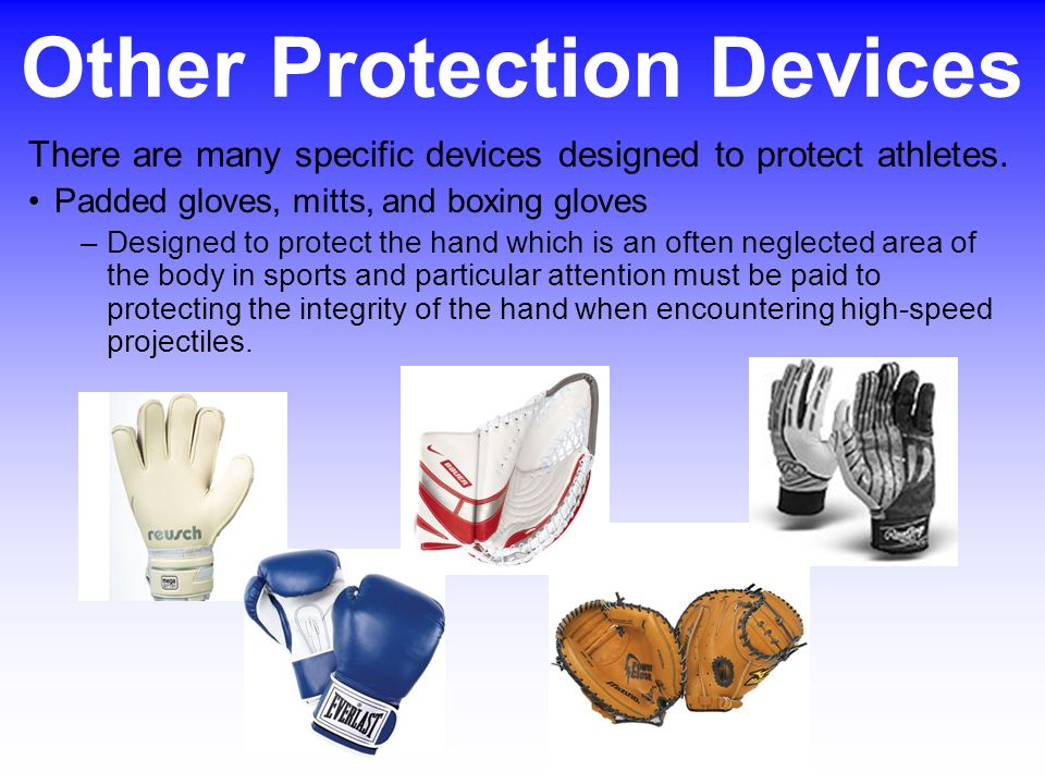 There are many specific devices designed to protect athletes. Padded gloves, mitts, and boxing gloves –Designed to protect the hand which is an often