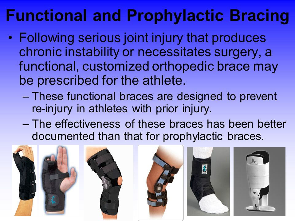 Functional and Prophylactic Bracing Following serious joint injury that produces chronic instability or necessitates surgery, a functional, customized