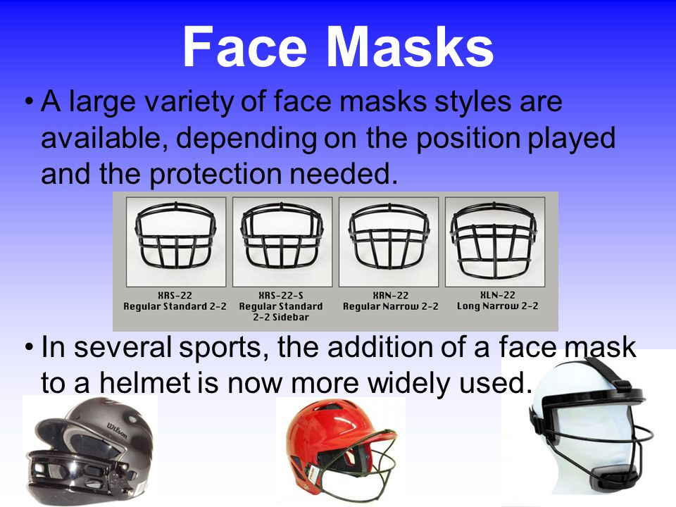 A large variety of face masks styles are available, depending on the position played and the protection needed. In several sports, the addition of a f