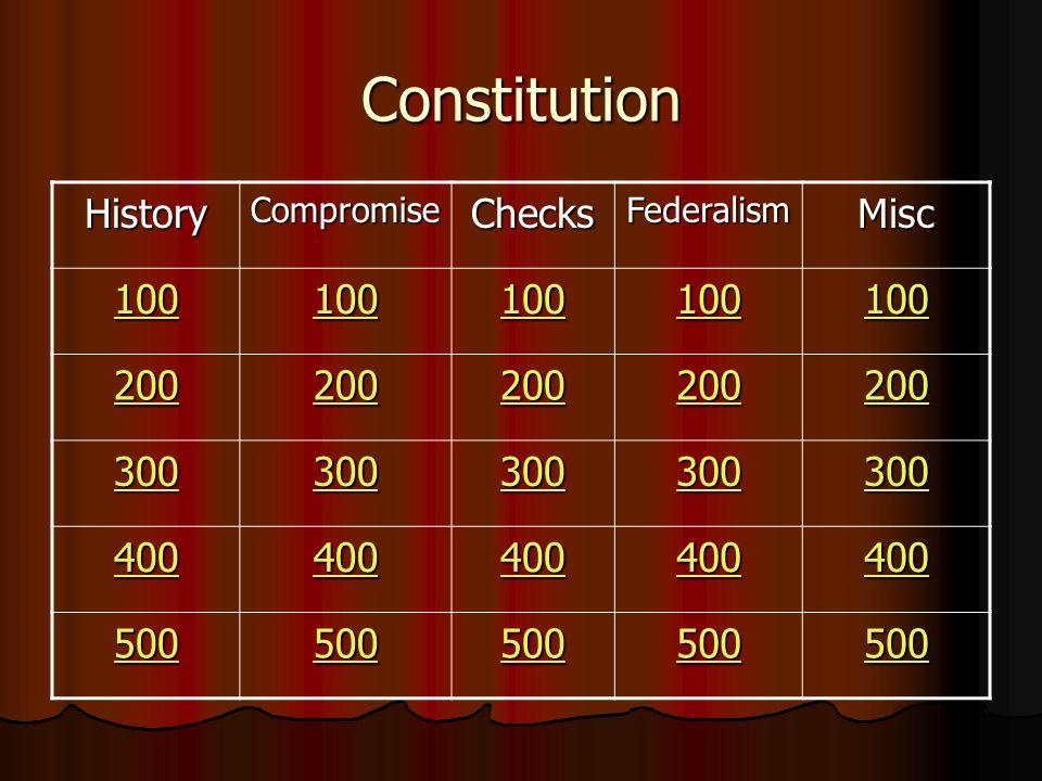 Constitution HistoryCompromiseChecksFederalismMisc 100 200 300 400 500