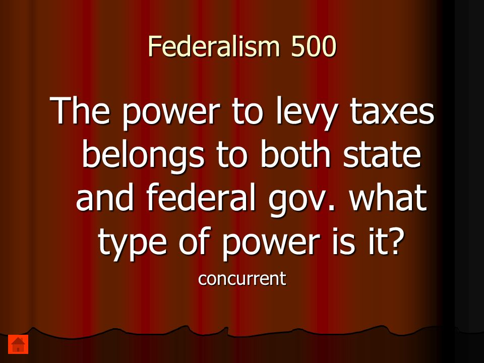 Federalism 500 The power to levy taxes belongs to both state and federal gov. what type of power is it? concurrent