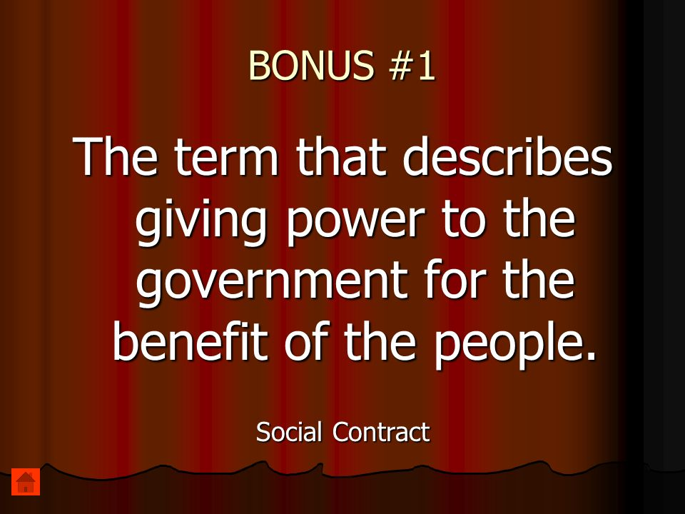 BONUS #1 The term that describes giving power to the government for the benefit of the people. Social Contract