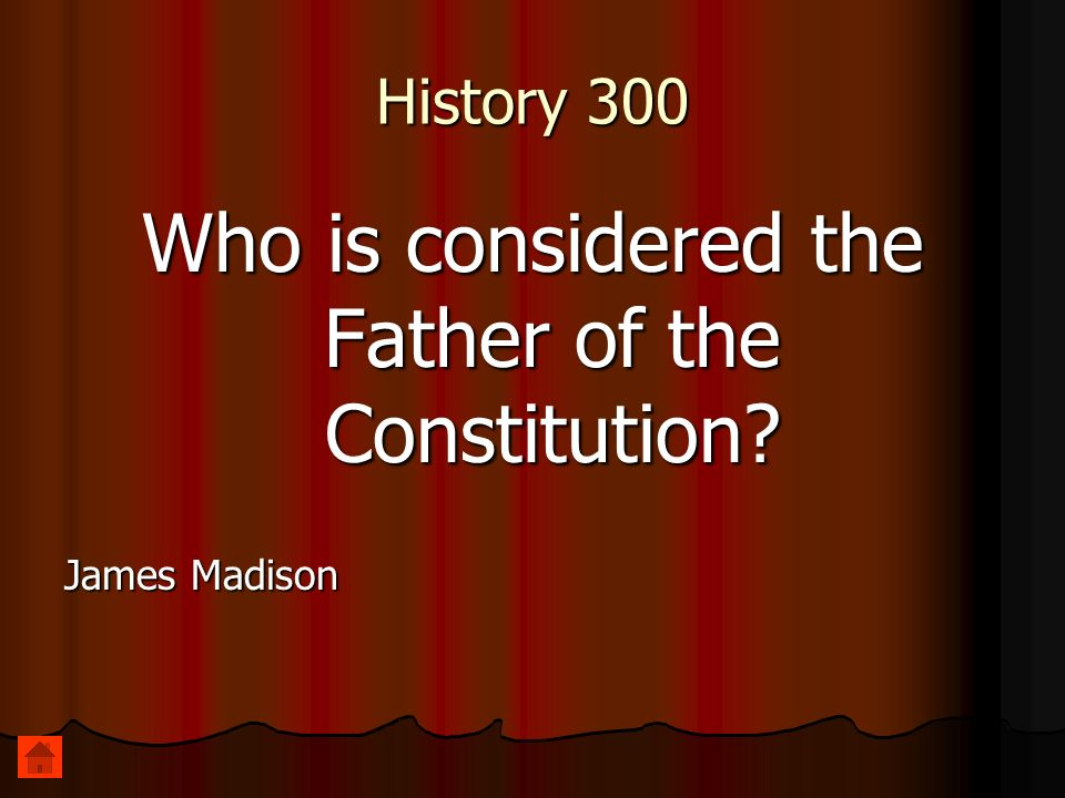 History 300 Who is considered the Father of the Constitution? James Madison